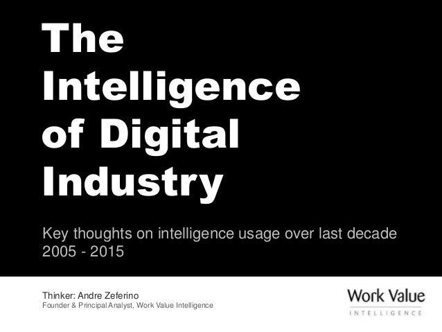 The Intelligence of Digital Industry Key thoughts on intelligence usage over last decade 2005 - 2015 Thinker: Andre Zeferi...