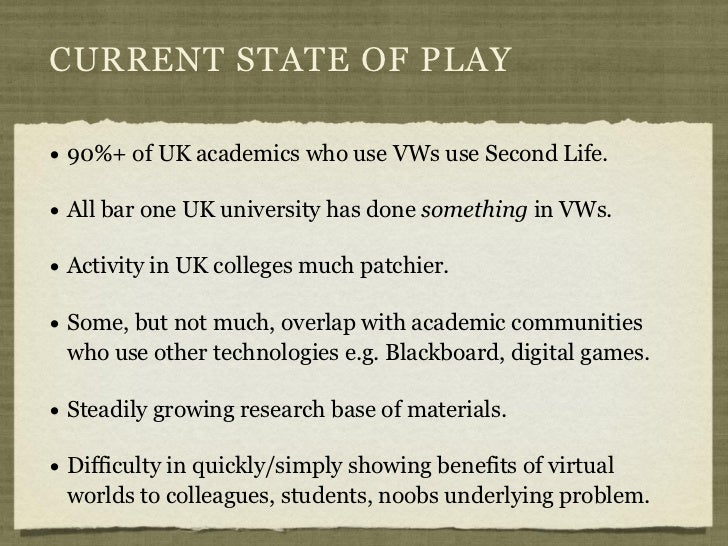 CURRENT STATE OF PLAY• 90%+ of UK academics who use VWs use Second Life.• All bar one UK university has done something in ...