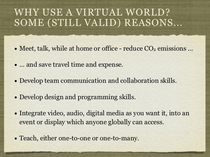 WHY USE A VIRTUAL WORLD?SOME (STILL VALID) REASONS...• Meet, talk, while at home or office - reduce CO2 emissions ...• ......