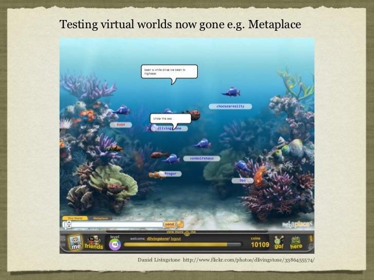 Testing virtual worlds now gone e.g. Metaplace              Daniel Livingstone http://www.flickr.com/photos/dlivingstone/3...