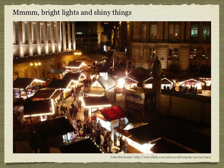 Mmmm, bright lights and shiny things                             John Kirriemuir http://www.flickr.com/photos/silversprite...
