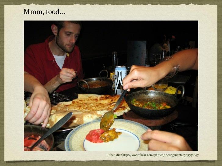 Mmm, food...               Rubén díaz http://www.flickr.com/photos/incongruente/565351847