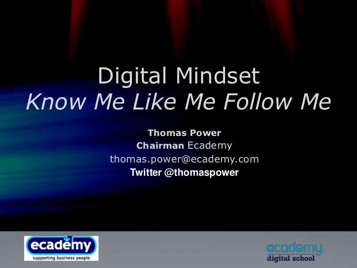 Digital MindsetKnow Me Like Me Follow Me<br />Thomas Power<br />Chairman Ecademy<br />thomas.power@ecademy.com<br />Twitte...
