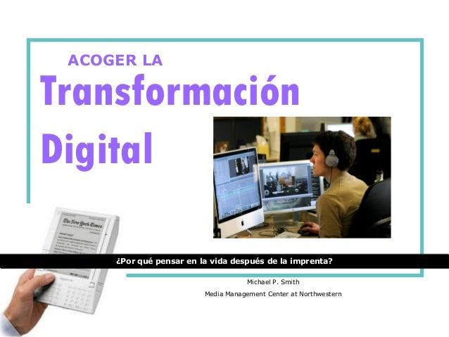 Transformación Digital ¿Por qué pensar en la vida después de la imprenta? ACOGER LA Michael P. Smith Media Management Cent...