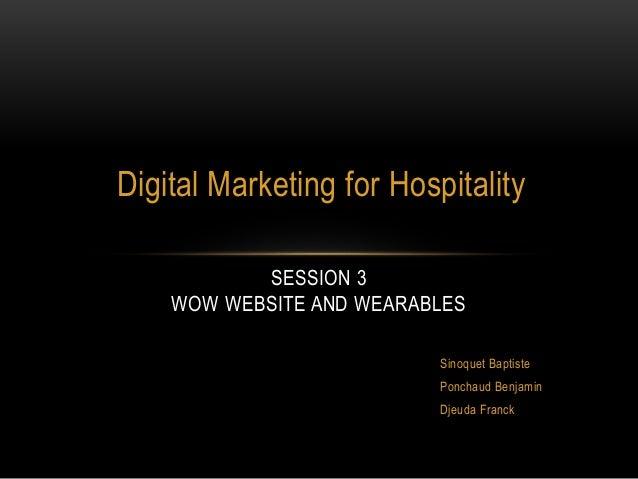 Digital Marketing for Hospitality SESSION 3 WOW WEBSITE AND WEARABLES Sinoquet Baptiste Ponchaud Benjamin Djeuda Franck
