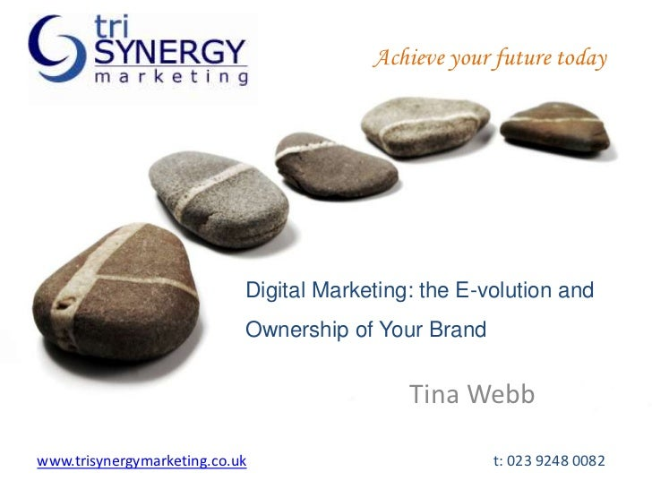 Achieve your future today<br />Digital Marketing: the E-volution and Ownership of Your Brand<br />Tina Webb<br />www.trisy...