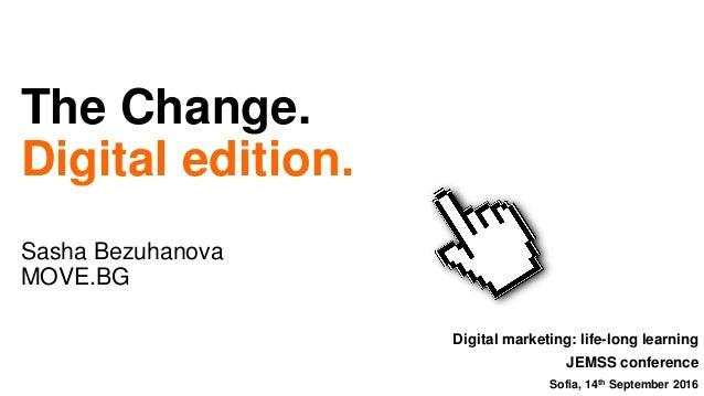 The Change. Digital edition. Sasha Bezuhanova MOVE.BG Digital marketing: life-long learning JEMSS conference Sofia, 14th S...