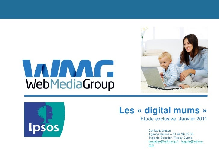 Les « digital mums »    Etude exclusive. Janvier 2011       Contacts presse       Agence Kalima – 01 44 90 02 36       Tyg...