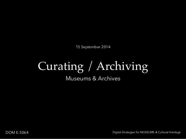 15 September 2014  Curating / Archiving  Museums & Archives  DOM E-5064 Digital Strategies for MUSEUMS & Cultural Heritage