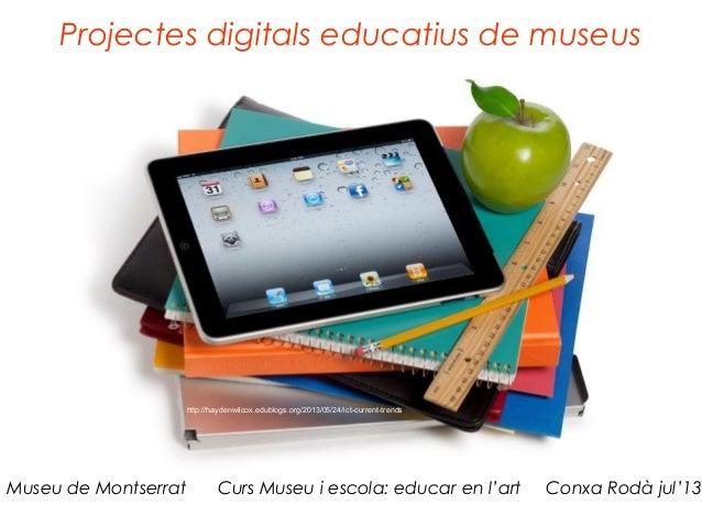 Projectes digitals educatius de museus Museu de Montserrat Curs Museu i escola: educar en l'art Conxa Rodà jul'13 http://h...