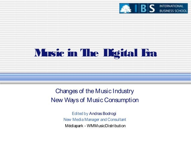 Music in The Digital EraChangesof theMusic IndustryNew Waysof Music ConsumptionEdited by AndrasBodrogiNew MediaManager and...