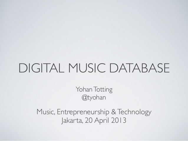 DIGITAL MUSIC DATABASEYohanTotting@tyohanMusic, Entrepreneurship &TechnologyJakarta, 20 April 2013
