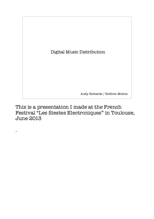 "Digital Music Distribution Andy Richards / Uniform Motion This is a presentation I made at the French Festival ""Les Sieste..."