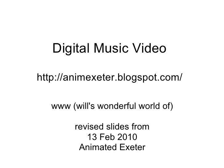 Digital Music Video  http://animexeter.blogspot.com/     www (will's wonderful world of)          revised slides from     ...