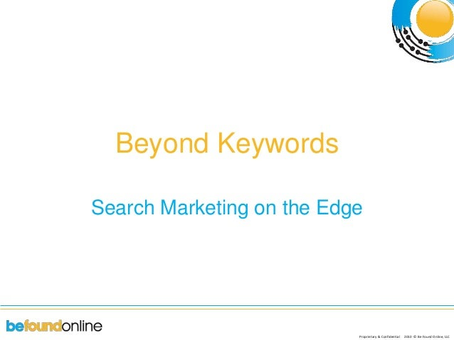 Proprietary & Confidential 2010 © Be Found Online, LLC Beyond Keywords Search Marketing on the Edge