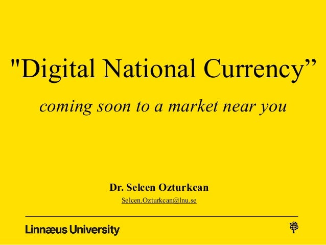"""Digital National Currency"" coming soon to a market near you Dr. Selcen Ozturkcan Selcen.Ozturkcan@lnu.se"