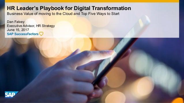 Dan Falvey Executive Advisor, HR Strategy June 15, 2017 HR Leader's Playbook for Digital Transformation Business Value of ...