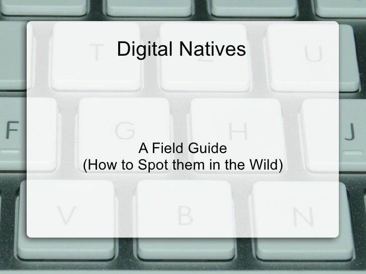 Digital Natives            A Field Guide (How to Spot them in the Wild)