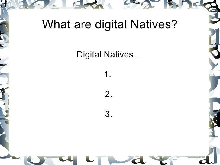 What are digital Natives? Digital Natives... 1.  2. 3.