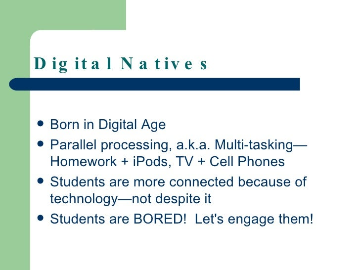 Digital Natives <ul><li>Born in Digital Age </li></ul><ul><li>Parallel processing, a.k.a. Multi-tasking—Homework + iPods, ...