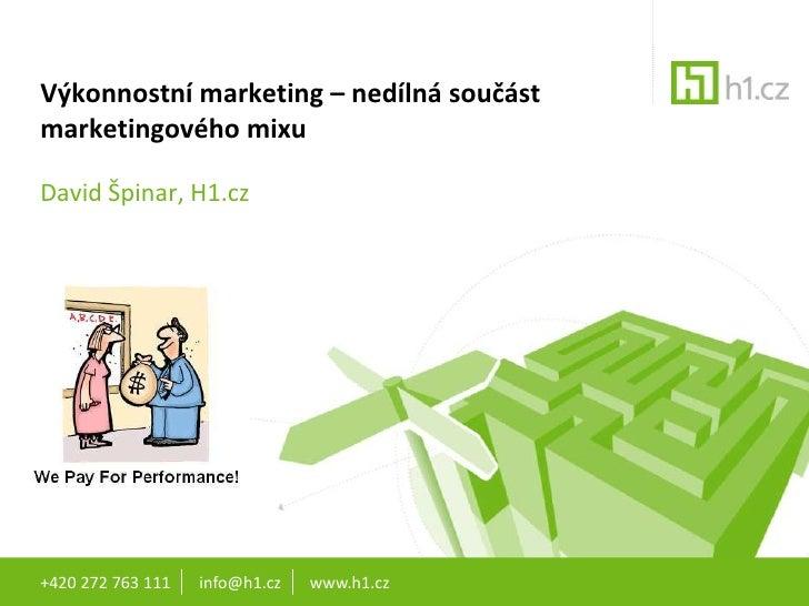 Výkonnostní marketing – nedílná součást marketingového mixu<br />David Špinar, H1.cz<br />+420 272 763 111       info@h1.c...