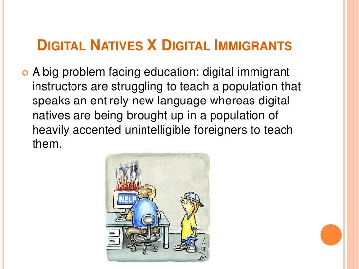"""digital natives and digital immigrants In my poster, i used an image of old lady from swongled media (2008) to represent the concept of digital immigrants prensky (2001a, p 8 ), in his first article """"digital natives, digital immigrants"""", describes this term as those older generations """"who were not born into the digital world."""