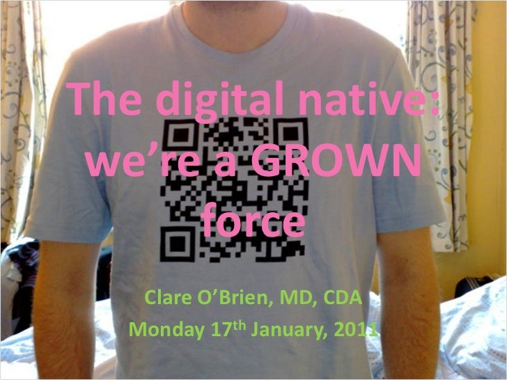 The digital native: we're a GROWN      force    Clare O'Brien, MD, CDA   Monday 17th January, 2011
