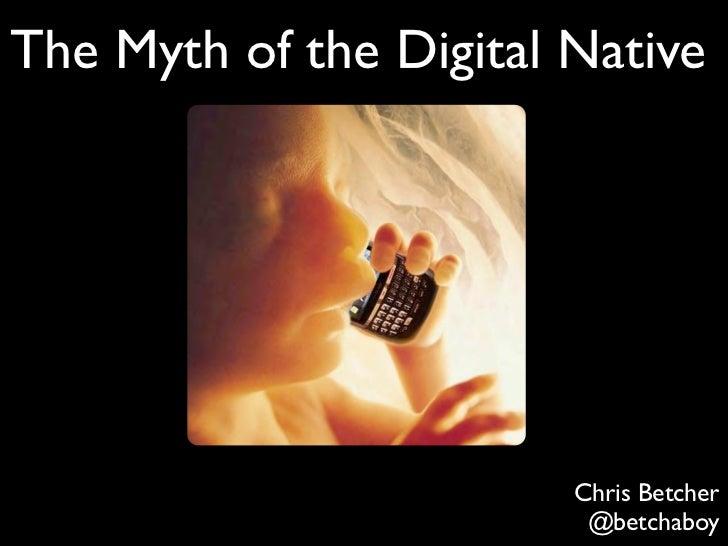 The Myth of the Digital Native                        Chris Betcher                         @betchaboy