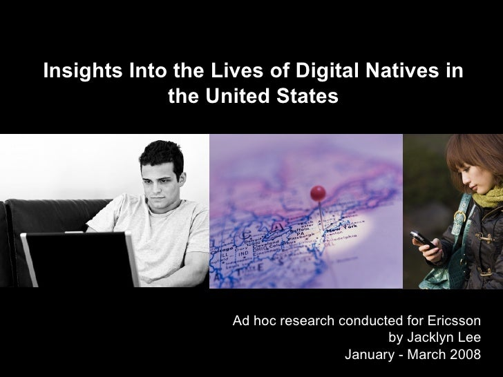 Insights Into the Lives of Digital Natives in the United States Ad hoc research conducted for Ericsson by Jacklyn Lee Janu...