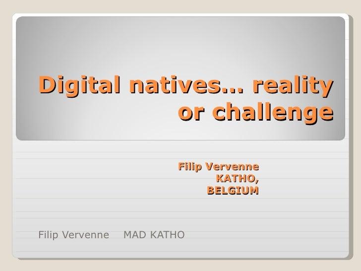 Filip Vervenne  MAD KATHO  Digital natives… reality or challenge Filip Vervenne  KATHO, BELGIUM