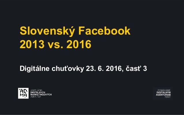 Slovenský Facebook 2013 vs. 2016 Digitálne chuťovky 23. 6. 2016, časť 3