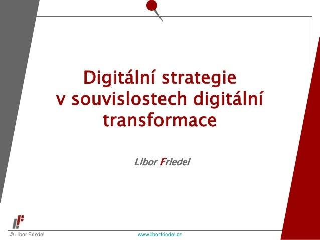 © Libor Friedel www.liborfriedel.cz Libor Friedel Digitální strategie v souvislostech digitální transformace