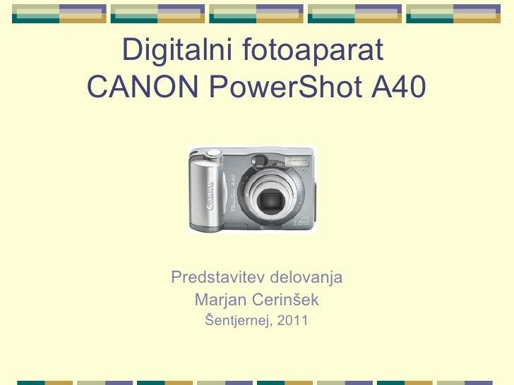 Digitalni fotoaparat  CANON PowerShot A40 <ul><li>Predstavitev delovanja </li></ul><ul><li>Marjan Cerinšek </li></ul><ul><...