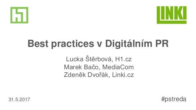 Best practices v Digitálním PR Lucka Štěrbová, H1.cz Marek Bačo, MediaCom Zdeněk Dvořák, Linki.cz #pstreda31.5.2017