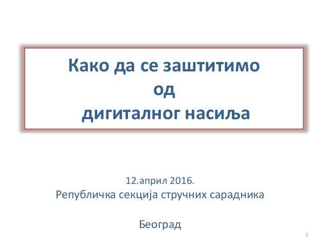 Како да се заштитимо од дигиталног насиља 12.април 2016. Републичка секција стручних сарадника Београд 1
