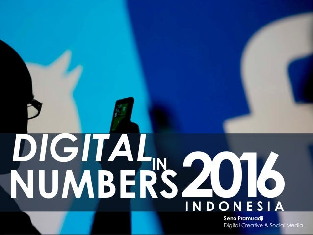 DIGITAL NUMBERS IN I N D O N E S I A Seno Pramuadji Digital Creative & Social Media 2016