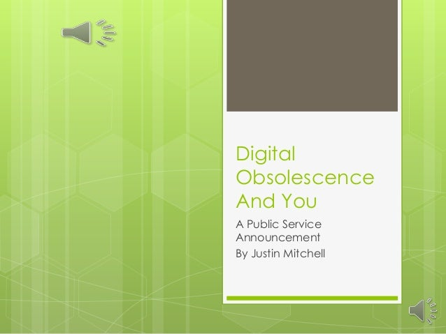 DigitalObsolescenceAnd YouA Public ServiceAnnouncementBy Justin Mitchell