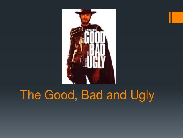 The Good, Bad and Ugly