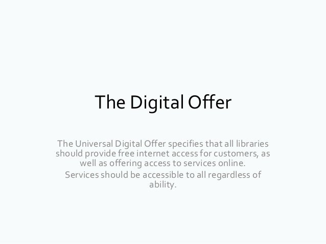 The Digital OfferThe Universal Digital Offer specifies that all librariesshould provide free internet access for customers...
