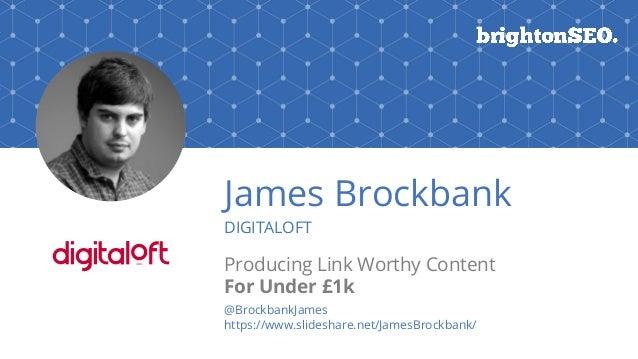 @BrockbankJames#brightonSEO James Brockbank DIGITALOFT Producing Link Worthy Content For Under £1k @BrockbankJames https:/...