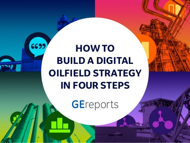 HOW TO BUILD A DIGITAL OILFIELD STRATEGY IN FOUR STEPS GEreports