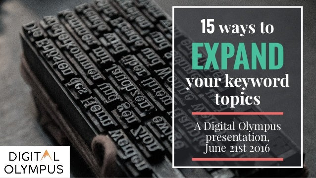 15 ways to EXPAND your keyword topics A Digital Olympus presentation, June 21st 2016