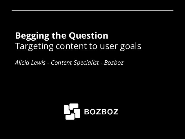 Begging the Question Targeting content to user goals Alicia Lewis - Content Specialist - Bozboz 1