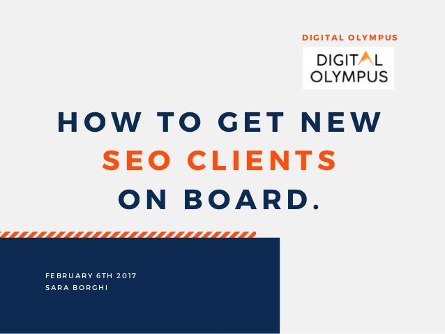HOW TO GET NEW SEO CLIENTS ON BOARD. DIGITAL OLYMPUS FEBRUARY 6TH 2017 SARA BORGHI