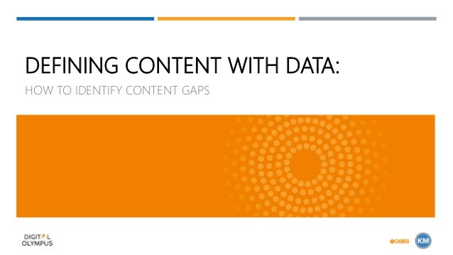 DEFINING CONTENT WITH DATA: HOW TO IDENTIFY CONTENT GAPS @CASIEG
