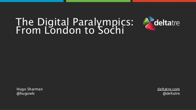 The Digital Paralympics: From London to Sochi Hugo Sharman  @hugowls deltatre.com @deltatre