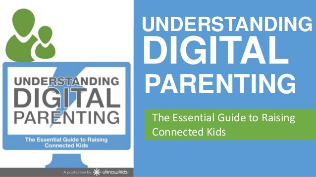 UNDERSTANDING     DIGITAL      PARENTING       The Essential Guide to Raising       Connected Kidswww.uknowkids.com