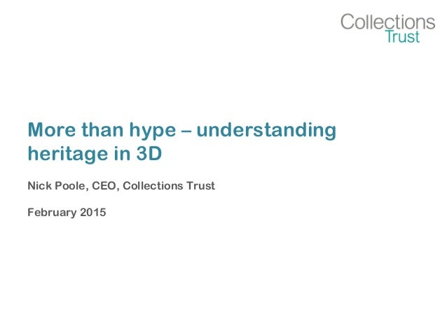 More than hype – understanding heritage in 3D Nick Poole, CEO, Collections Trust February 2015