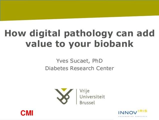 8-1-2016 pag. 1 How digital pathology can add value to your biobank Yves Sucaet, PhD Diabetes Research Center CMI