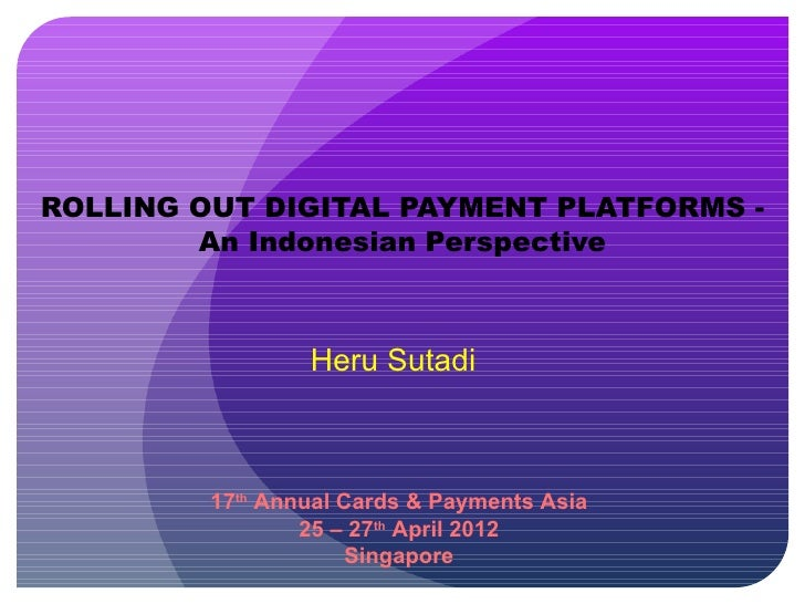 ROLLING OUT DIGITAL PAYMENT PLATFORMS -        An Indonesian Perspective                 Heru Sutadi         17th Annual C...